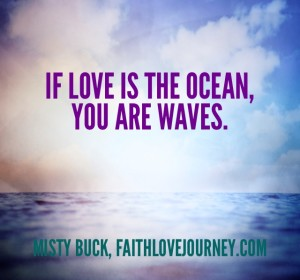 If love is the ocean, you are the waves.