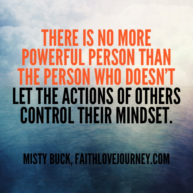 There is no more powerful person than the person who doesn't let the actions of others control their mindset.