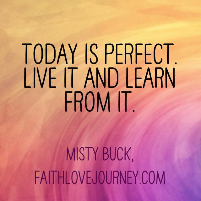 Today is perfect. Live it and learn from it.