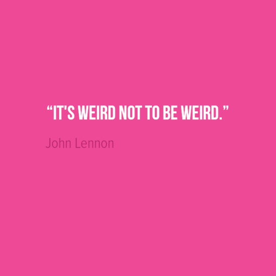"""It's weird not to be weird."" John Lennon"